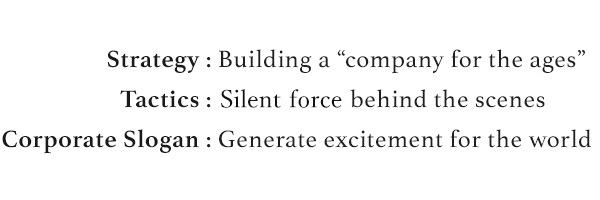 Strategy:Building a company for the ages Tactics:Silent force behind the scenes Corporate Slogan:Generate excitement for the world